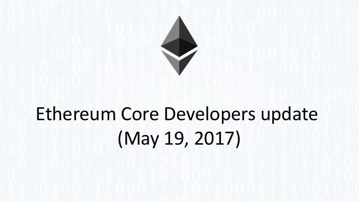 Ethereum Core Developers update (May 19, 2017)