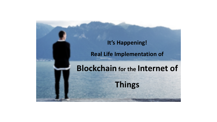 It's Happening! Real Life Implementation of Blockchain for the Internet of Things