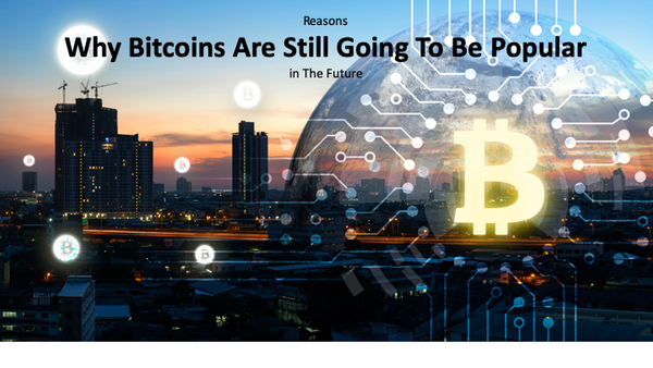 Reasons Why Bitcoins Are Still Going To Be Popular in The Future